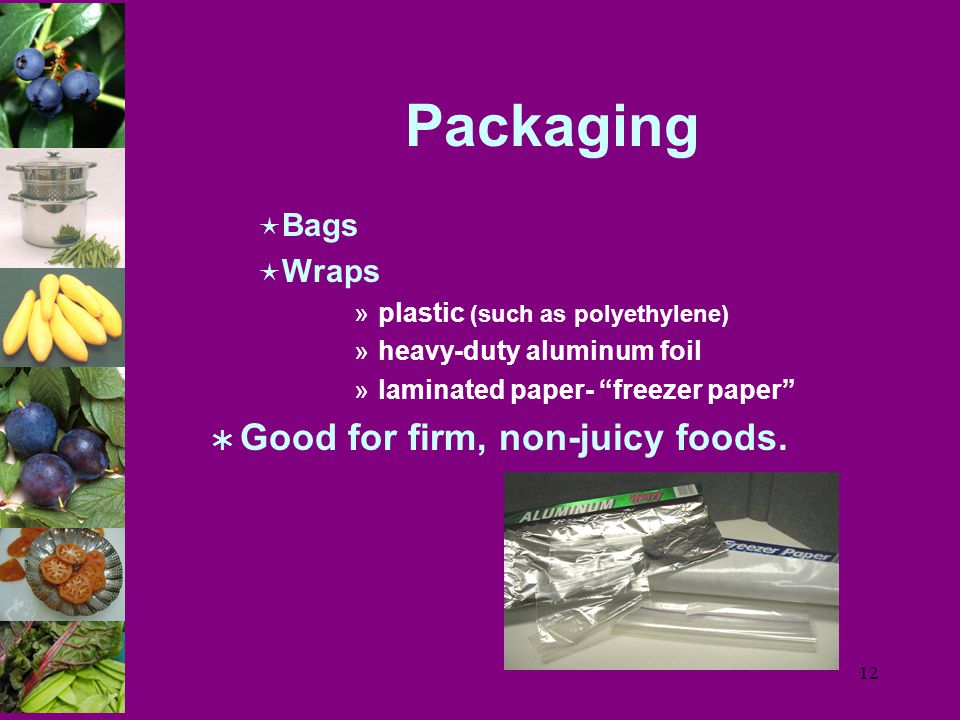 12 Packaging  Bags  Wraps »plastic (such as polyethylene) »heavy-duty aluminum foil »laminated paper- freezer paper  Good for firm, non-juicy foods.