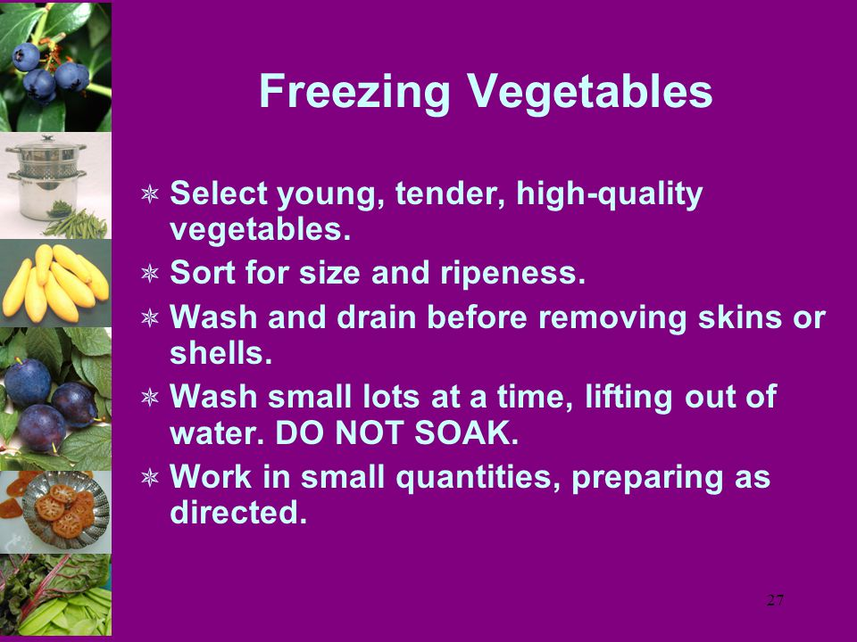 27 Freezing Vegetables  Select young, tender, high-quality vegetables.