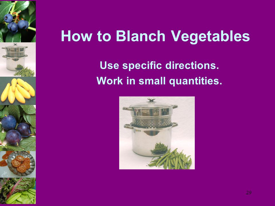 29 How to Blanch Vegetables Use specific directions. Work in small quantities.