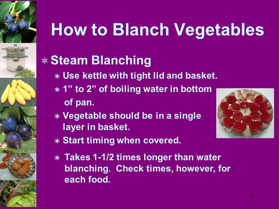 31 How to Blanch Vegetables  Steam Blanching  Use kettle with tight lid and basket.