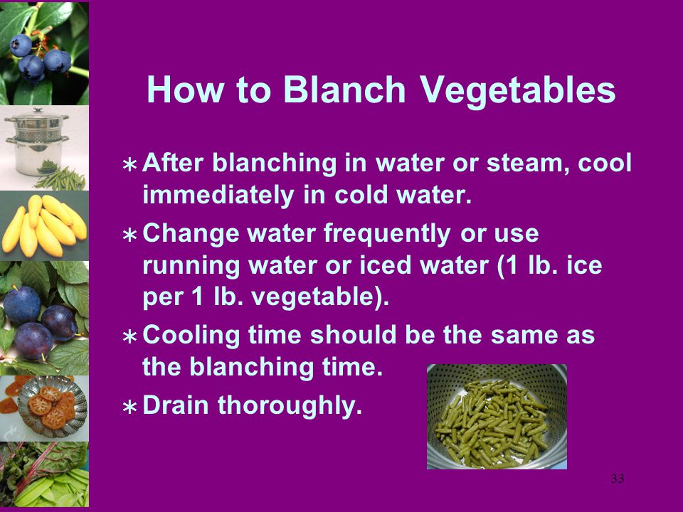 33 How to Blanch Vegetables  After blanching in water or steam, cool immediately in cold water.