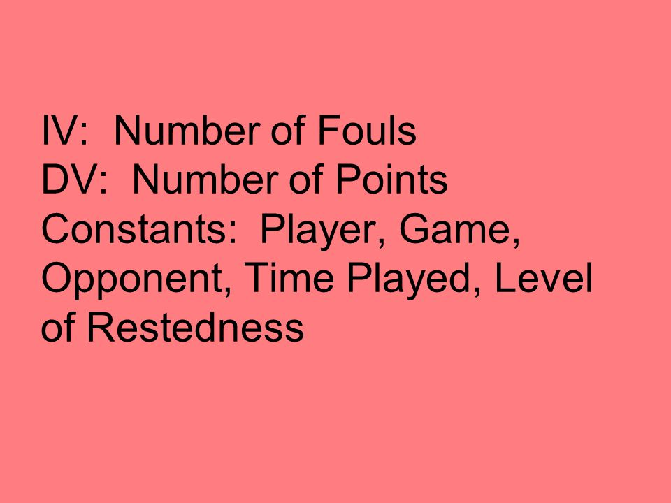IV: Number of Fouls DV: Number of Points Constants: Player, Game, Opponent, Time Played, Level of Restedness