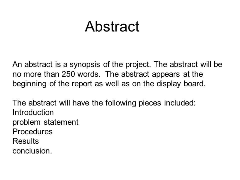 An abstract is a synopsis of the project. The abstract will be no more than 250 words.