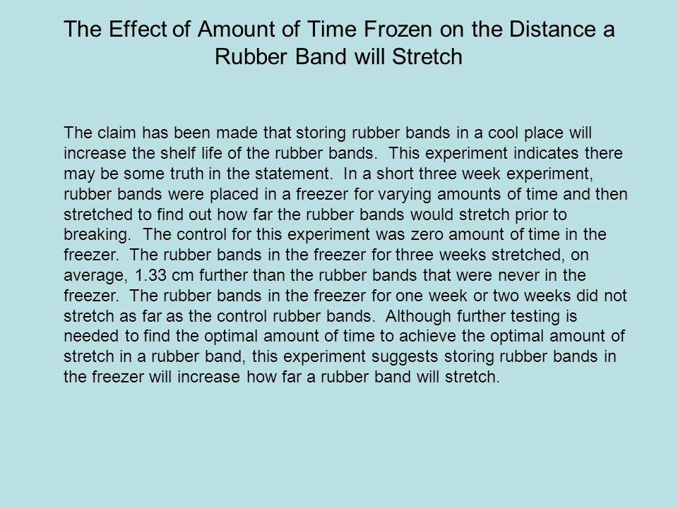 The Effect of Amount of Time Frozen on the Distance a Rubber Band will Stretch The claim has been made that storing rubber bands in a cool place will increase the shelf life of the rubber bands.