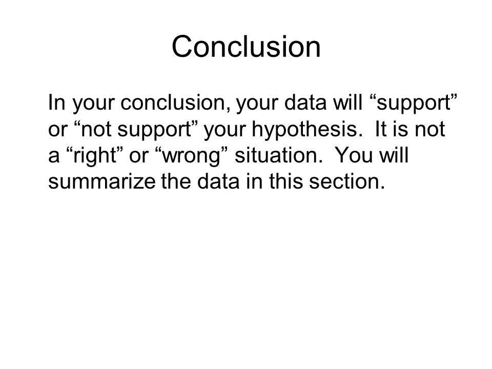 Conclusion In your conclusion, your data will support or not support your hypothesis.