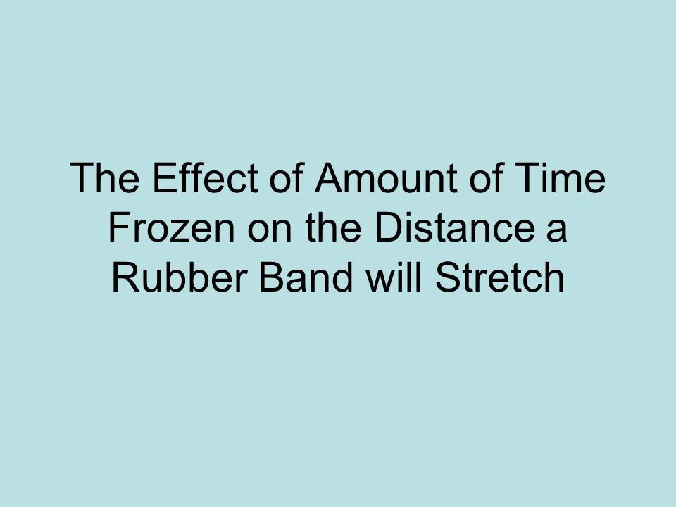 The Effect of Amount of Time Frozen on the Distance a Rubber Band will Stretch