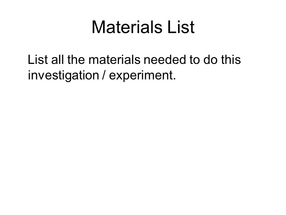 Materials List List all the materials needed to do this investigation / experiment.