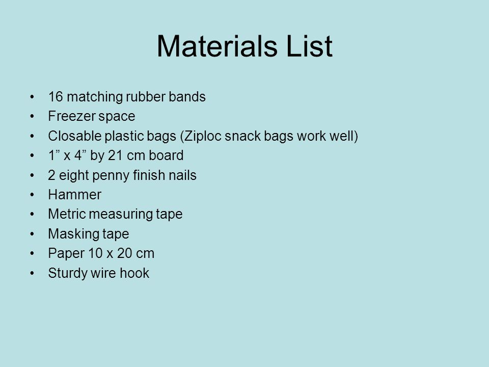Materials List 16 matching rubber bands Freezer space Closable plastic bags (Ziploc snack bags work well) 1 x 4 by 21 cm board 2 eight penny finish nails Hammer Metric measuring tape Masking tape Paper 10 x 20 cm Sturdy wire hook
