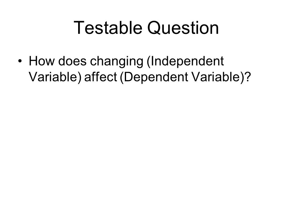 Testable Question How does changing (Independent Variable) affect (Dependent Variable)?