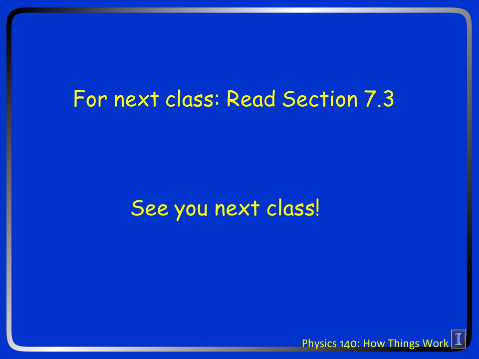 See you next class! For next class: Read Section 7.3