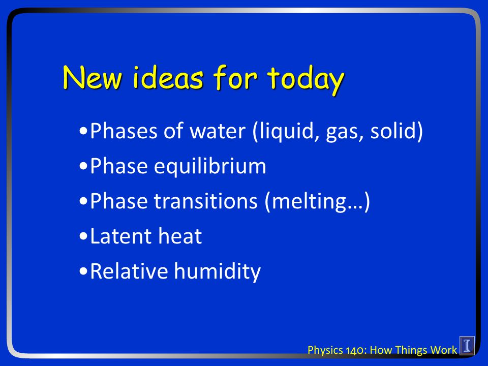 New ideas for today Phases of water (liquid, gas, solid) Phase equilibrium Phase transitions (melting…) Latent heat Relative humidity
