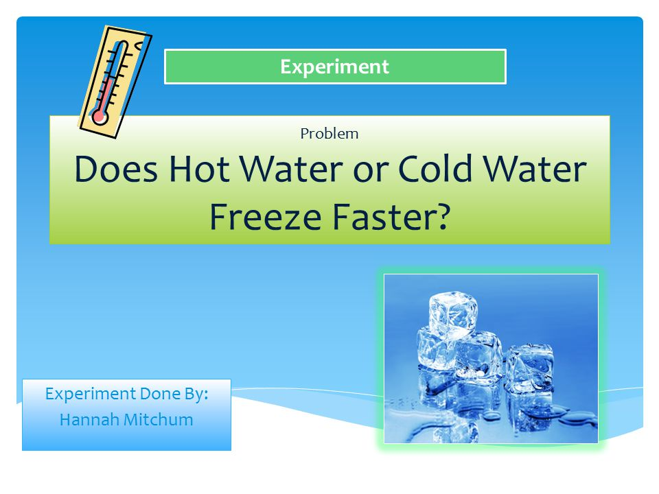 Problem Does Hot Water or Cold Water Freeze Faster? Experiment Done By: Hannah Mitchum Experiment