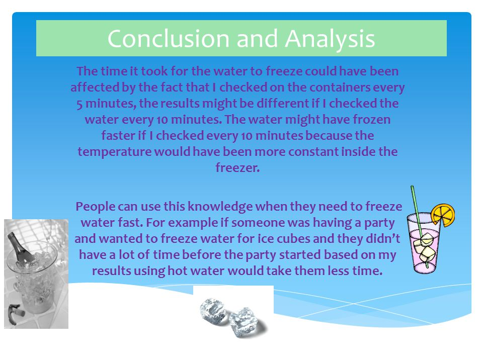 Conclusion and Analysis The time it took for the water to freeze could have been affected by the fact that I checked on the containers every 5 minutes