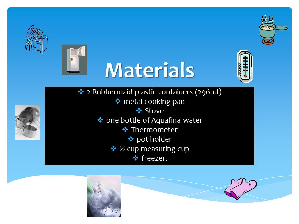 Materials  2 Rubbermaid plastic containers (296ml)  metal cooking pan  Stove  one bottle of Aquafina water  Thermometer  pot holder  ½ cup meas