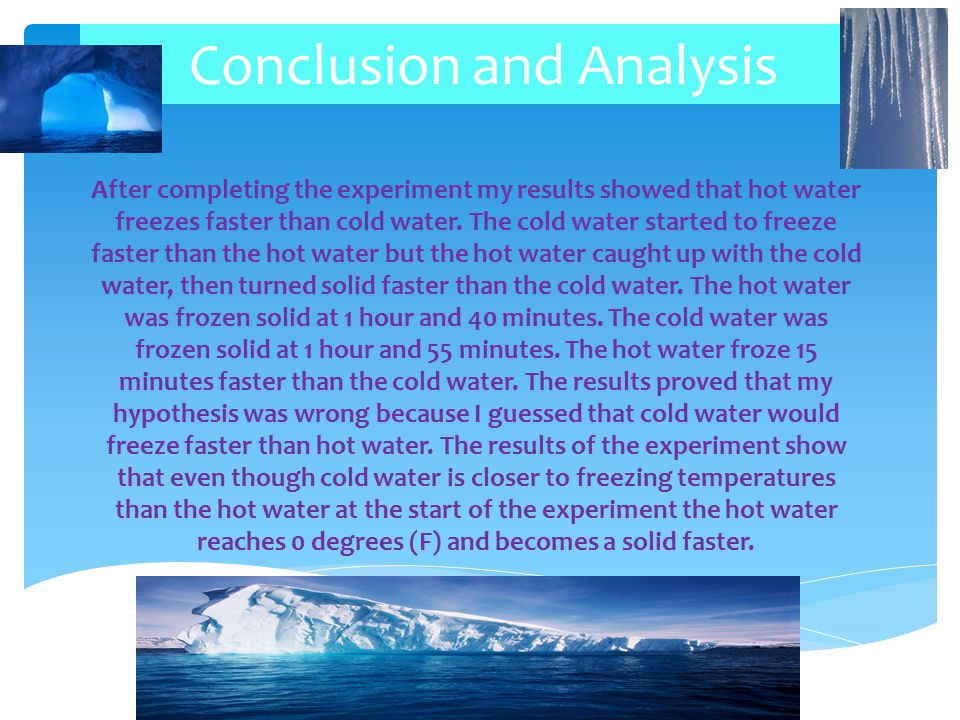 Conclusion and Analysis The time it took for the water to freeze could have been affected by the fact that I checked on the containers every 5 minutes, the results might be different if I checked the water every 10 minutes.