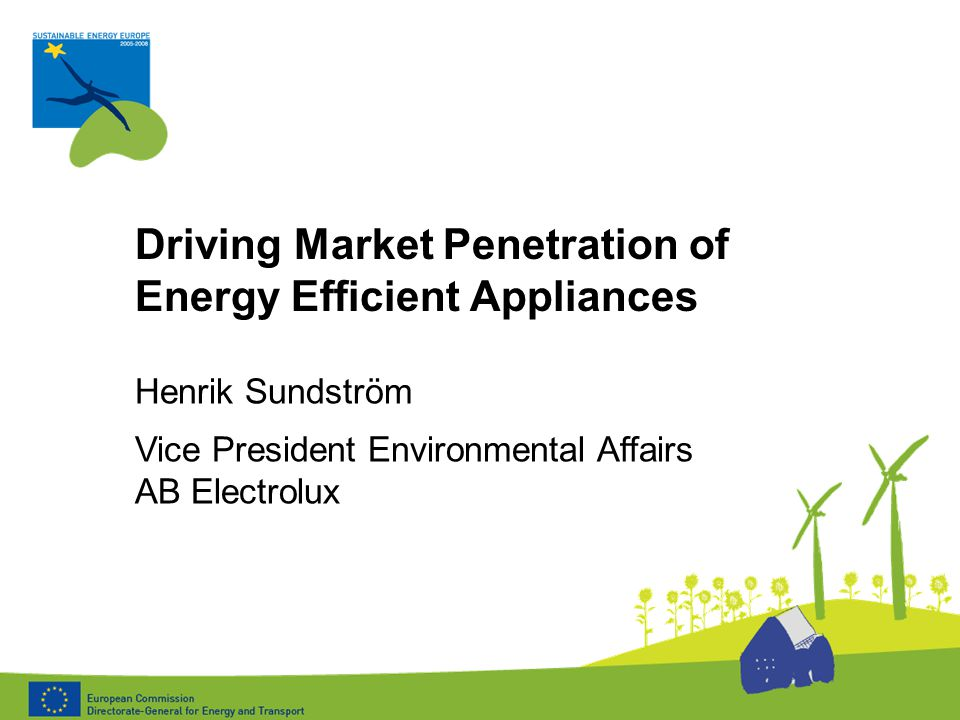 Driving Market Penetration of Energy Efficient Appliances Henrik Sundström Vice President Environmental Affairs AB Electrolux