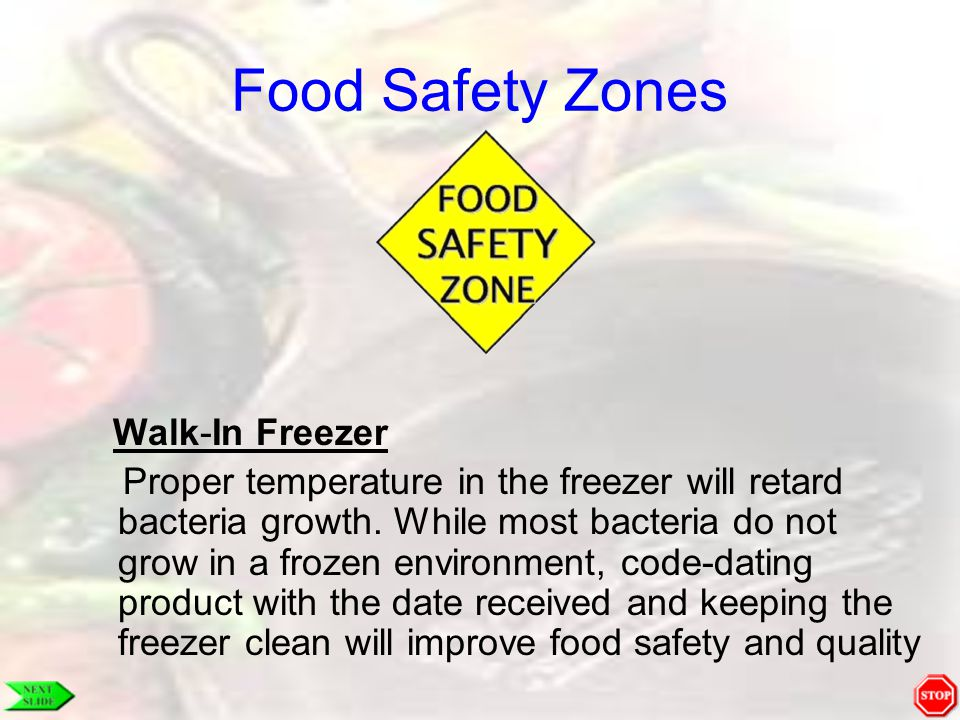 Food Safety Zones Walk-In Freezer Proper temperature in the freezer will retard bacteria growth. While most bacteria do not grow in a frozen environme