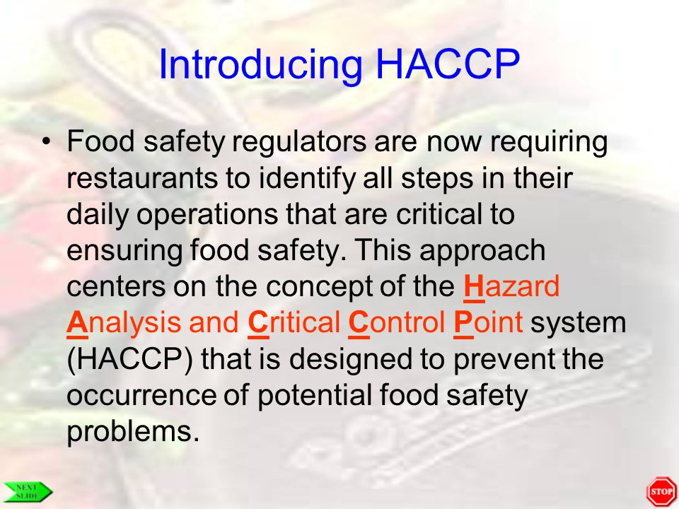 Introducing HACCP Food safety regulators are now requiring restaurants to identify all steps in their daily operations that are critical to ensuring f