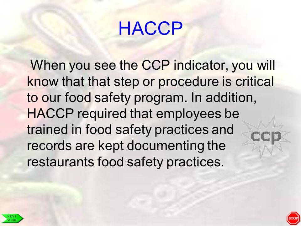 HACCP When you see the CCP indicator, you will know that that step or procedure is critical to our food safety program. In addition, HACCP required th