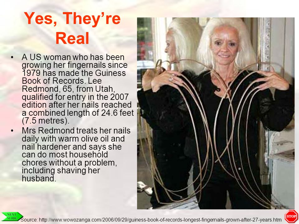 Yes, They're Real A US woman who has been growing her fingernails since 1979 has made the Guiness Book of Records. Lee Redmond, 65, from Utah, qualifi