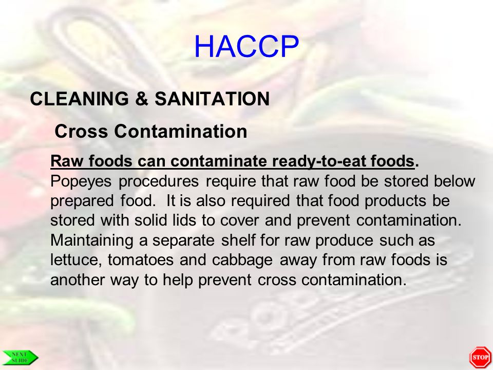 HACCP CLEANING & SANITATION Cross Contamination Raw foods can contaminate ready-to-eat foods. Popeyes procedures require that raw food be stored below