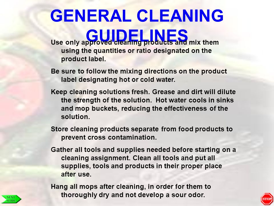 GENERAL CLEANING GUIDELINES Use only approved cleaning products and mix them using the quantities or ratio designated on the product label. Be sure to