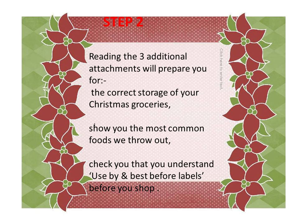 1 Reading the 3 additional attachments will prepare you for:- the correct storage of your Christmas groceries, show you the most common foods we throw out, check you that you understand 'Use by & best before labels' before you shop.