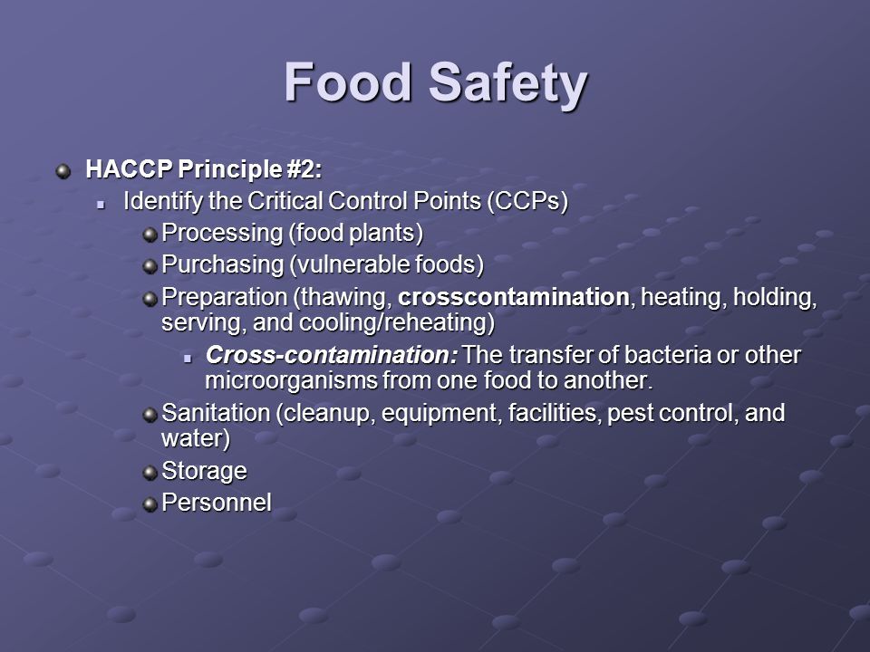 Food Safety HACCP Principle #2: Identify the Critical Control Points (CCPs) Identify the Critical Control Points (CCPs) Processing (food plants) Purchasing (vulnerable foods) Preparation (thawing, crosscontamination, heating, holding, serving, and cooling/reheating) Cross-contamination: The transfer of bacteria or other microorganisms from one food to another.