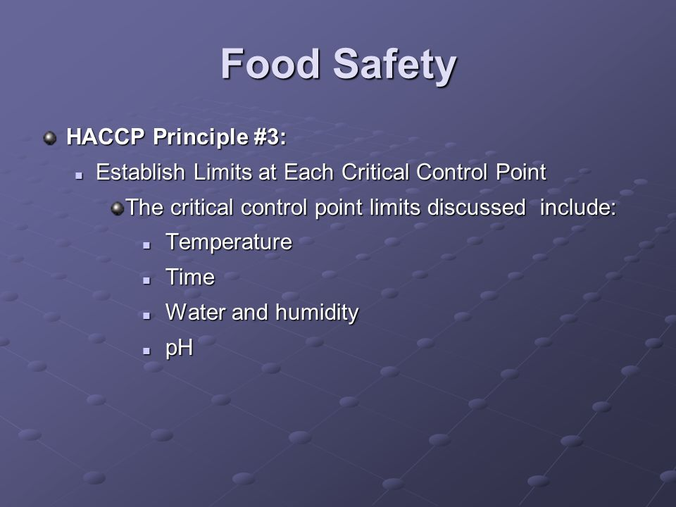 Food Safety HACCP Principle #3: Establish Limits at Each Critical Control Point Establish Limits at Each Critical Control Point The critical control point limits discussed include: Temperature Temperature Time Time Water and humidity Water and humidity pH pH