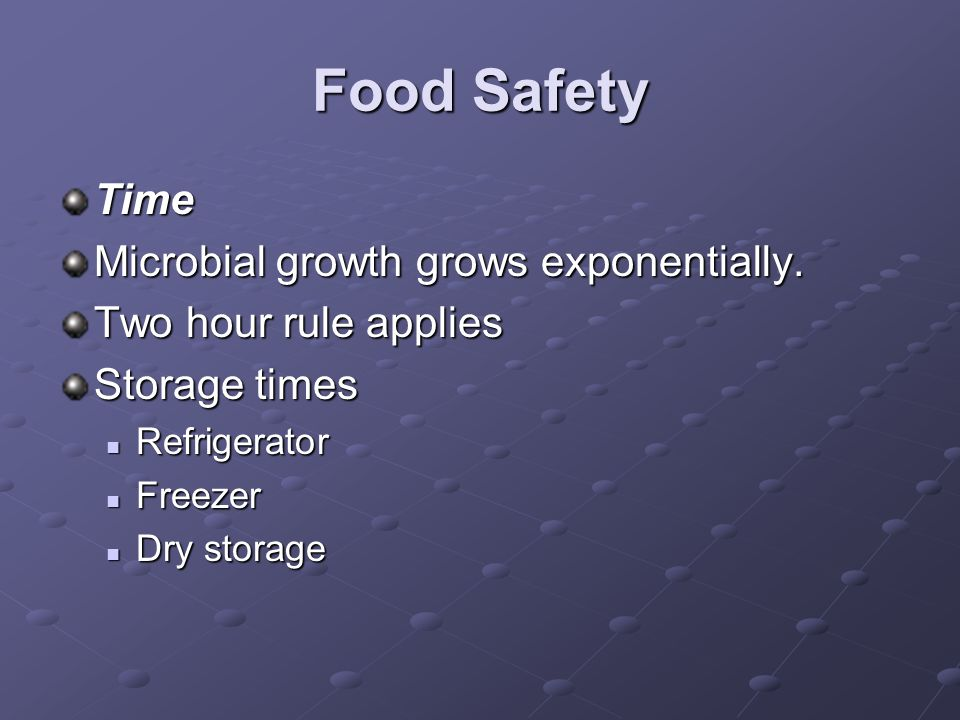 Food Safety Time Microbial growth grows exponentially. Two hour rule applies Storage times Refrigerator Refrigerator Freezer Freezer Dry storage Dry s