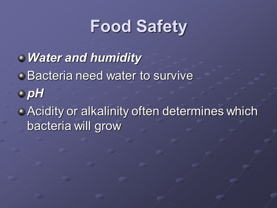 Food Safety Water and humidity Bacteria need water to survive pH Acidity or alkalinity often determines which bacteria will grow