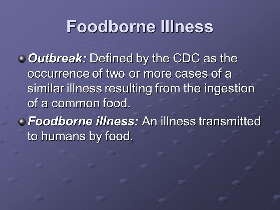 Foodborne Illness Outbreak: Defined by the CDC as the occurrence of two or more cases of a similar illness resulting from the ingestion of a common food.