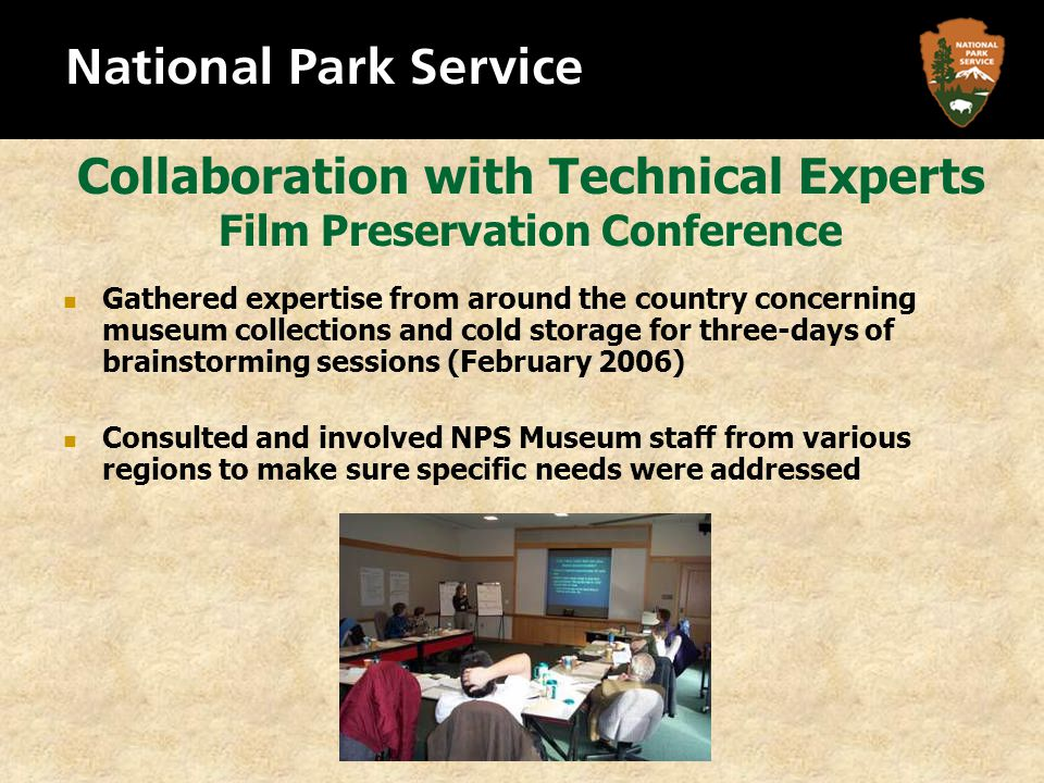 Collaboration with Technical Experts Film Preservation Conference Gathered expertise from around the country concerning museum collections and cold storage for three-days of brainstorming sessions (February 2006) Consulted and involved NPS Museum staff from various regions to make sure specific needs were addressed