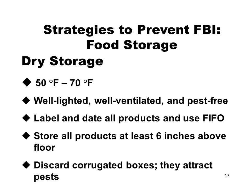 13 Strategies to Prevent FBI: Food Storage Dry Storage  50 °F – 70 °F  Well-lighted, well-ventilated, and pest-free  Label and date all products and use FIFO  Store all products at least 6 inches above floor  Discard corrugated boxes; they attract pests