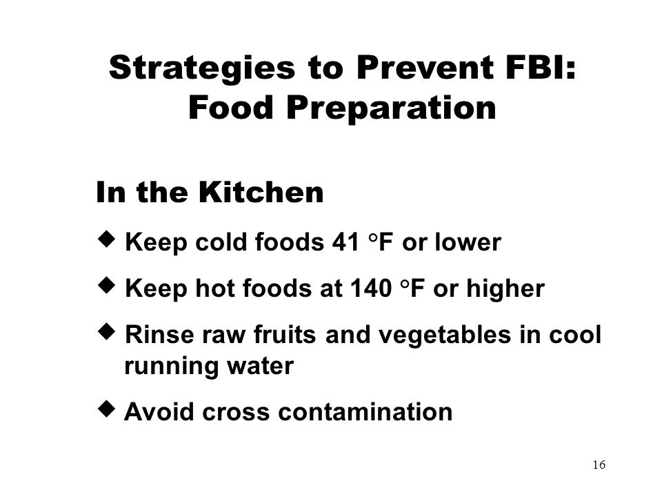 16 In the Kitchen  Keep cold foods 41 °F or lower  Keep hot foods at 140 °F or higher  Rinse raw fruits and vegetables in cool running water  Avoid cross contamination Strategies to Prevent FBI: Food Preparation