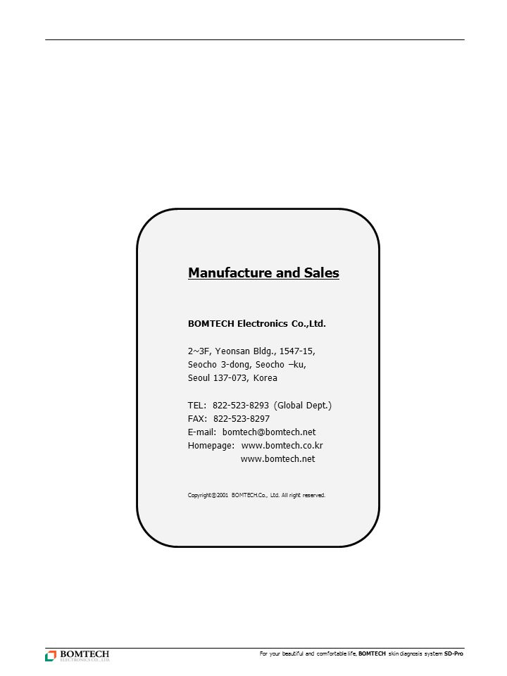 Manufacture and Sales BOMTECH Electronics Co.,Ltd. 2~3F, Yeonsan Bldg., 1547-15, Seocho 3-dong, Seocho –ku, Seoul 137-073, Korea TEL: 822-523-8293 (Gl