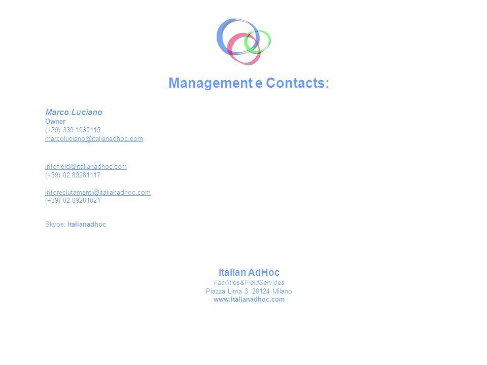 Management e Contacts: Marco Luciano Owner (+39) 339.1930115 marcoluciano@italianadhoc.com infofield@italianadhoc.com (+39) 02.89281117 inforeclutamenti@italianadhoc.com (+39) 02.89281021 Skype: italianadhoc Italian AdHoc Facilities&FieldServices Piazza Lima 3, 20124 Milano www.italianadhoc.com