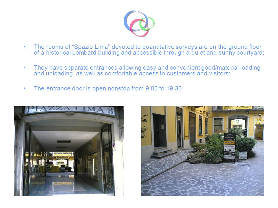The rooms of Spazio Lima devoted to quantitative surveys are on the ground floor of a historical Lombard building and accessible through a quiet and sunny courtyard; They have separate entrances allowing easy and convenient good/material loading and unloading, as well as comfortable access to customers and visitors; The entrance door is open nonstop from 9:00 to 19:30.