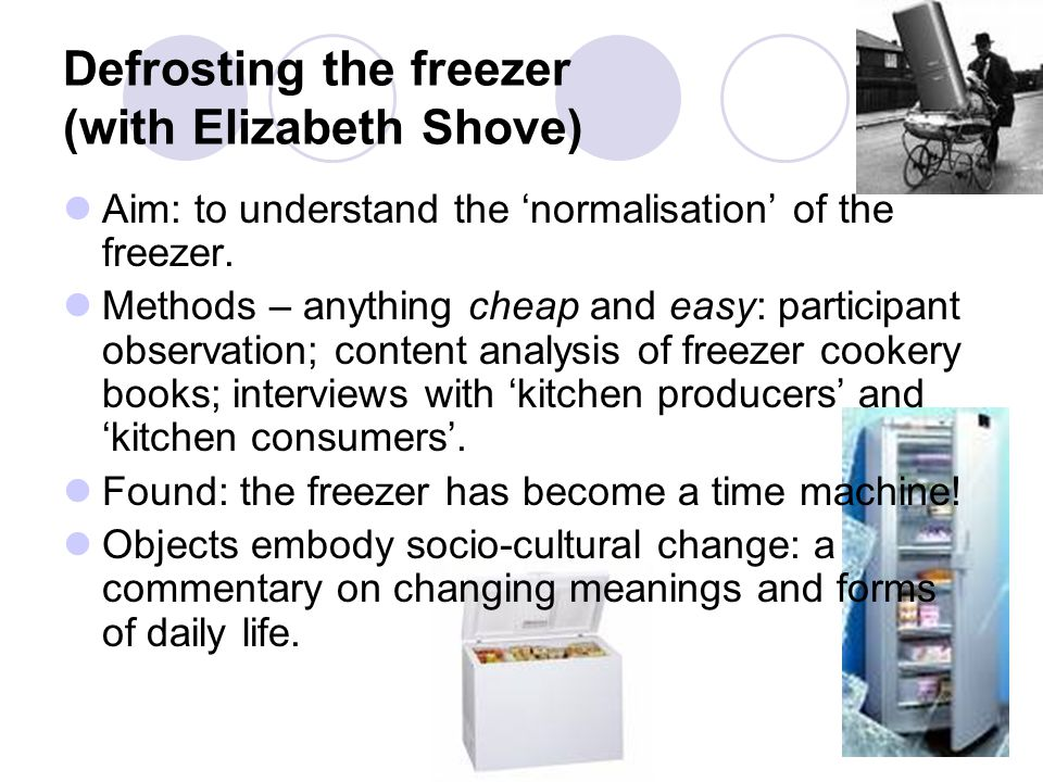 Defrosting the freezer (with Elizabeth Shove) Aim: to understand the 'normalisation' of the freezer. Methods – anything cheap and easy: participant ob