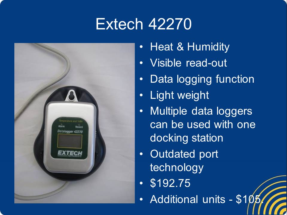 Extech 42270 Heat & Humidity Visible read-out Data logging function Light weight Multiple data loggers can be used with one docking station Outdated port technology $192.75 Additional units - $105.