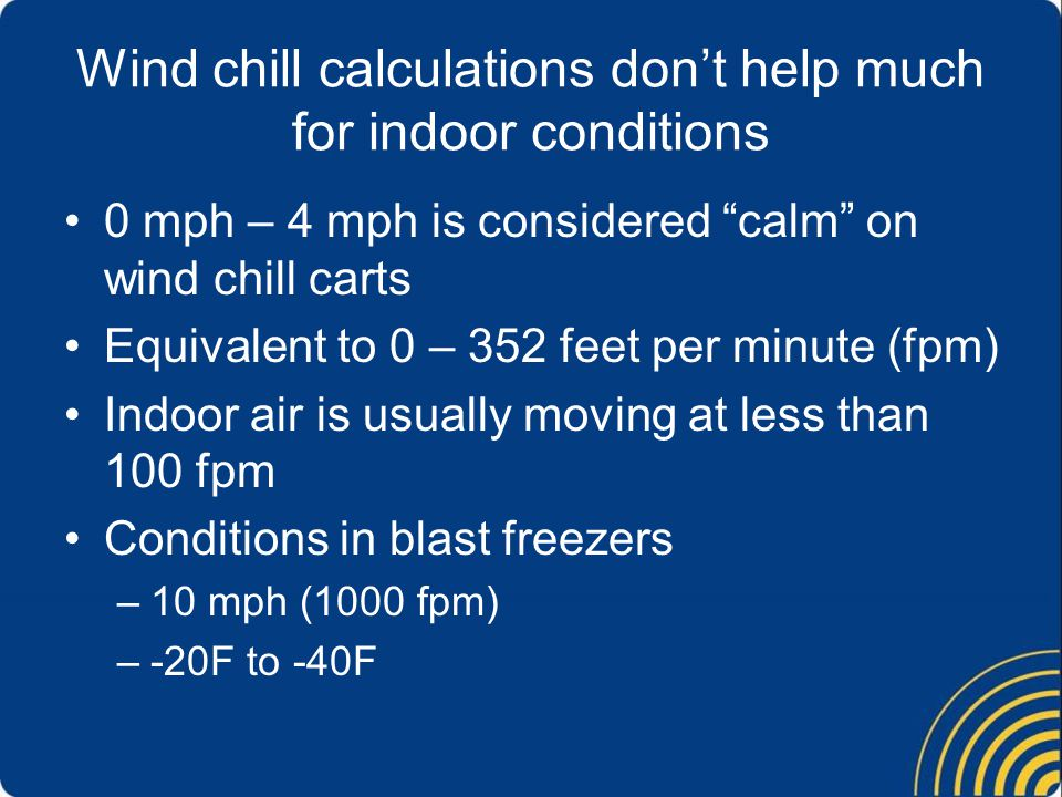 Wind chill calculations don't help much for indoor conditions 0 mph – 4 mph is considered calm on wind chill carts Equivalent to 0 – 352 feet per minute (fpm) Indoor air is usually moving at less than 100 fpm Conditions in blast freezers –10 mph (1000 fpm) –-20F to -40F