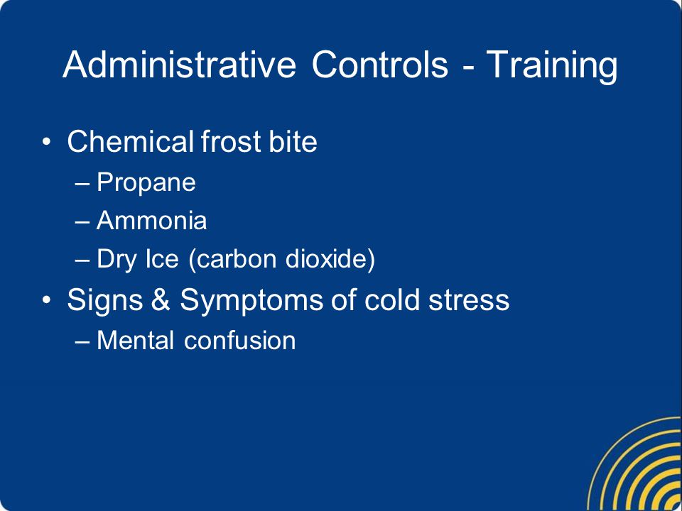 Administrative Controls - Training Chemical frost bite –Propane –Ammonia –Dry Ice (carbon dioxide) Signs & Symptoms of cold stress –Mental confusion