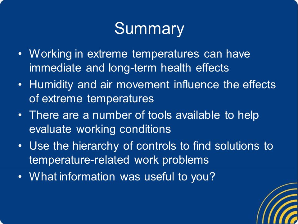 Summary Working in extreme temperatures can have immediate and long-term health effects Humidity and air movement influence the effects of extreme temperatures There are a number of tools available to help evaluate working conditions Use the hierarchy of controls to find solutions to temperature-related work problems What information was useful to you