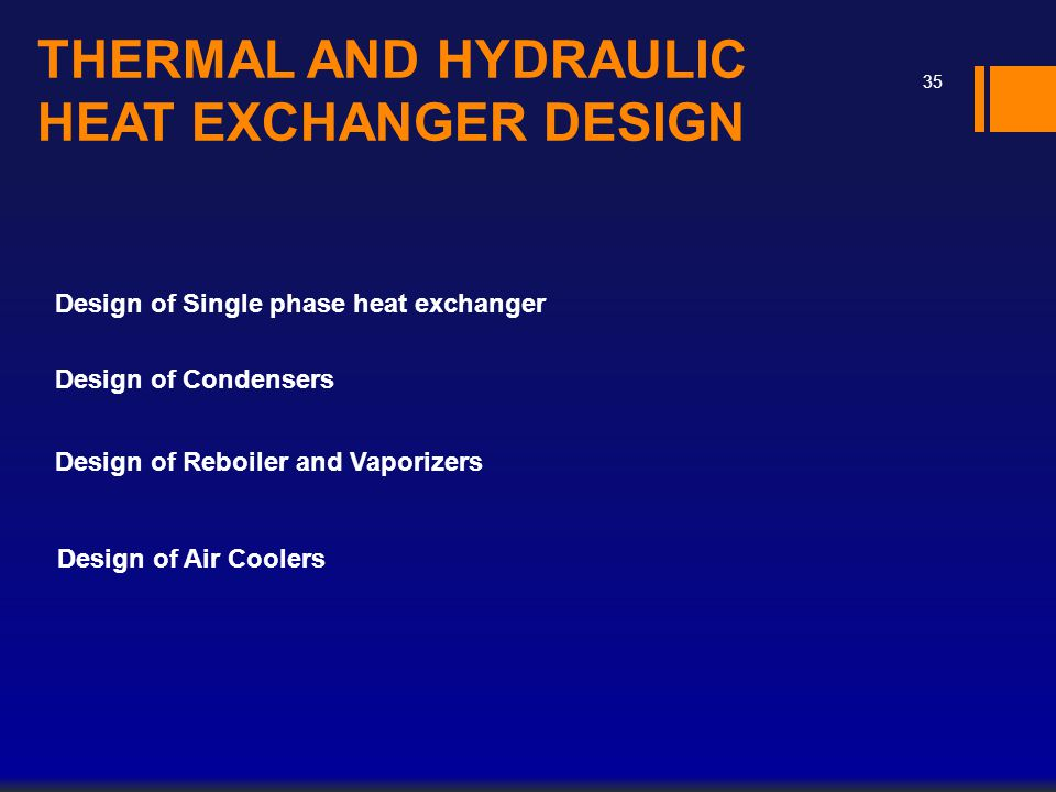 THERMAL AND HYDRAULIC HEAT EXCHANGER DESIGN Design of Single phase heat exchanger Design of Condensers Design of Reboiler and Vaporizers Design of Air
