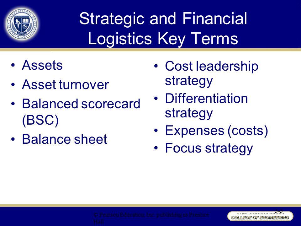 Strategic and Financial Logistics Key Terms Income statement Liabilities Net profit margin Owner's equity Return on assets (ROA) Revenues (sales) Strategic Profit Model (SPM) © Pearson Education, Inc.