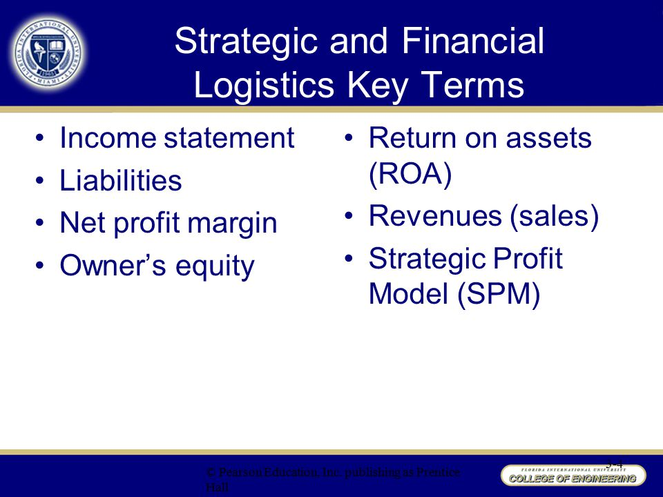 Strategic Profit Model Issues with reporting financial figures without appropriate context Many financial measures reported as ratios Profitability analysis is useful in assessing logistics activities Return On Investment (ROI) is a common measure of organizational financial success Return On Net Worth (RONW) measures profitability of funds invested in the business Return On Assets (ROA) provides insight on how well managers utilize operational assets to generate profits © Pearson Education, Inc.