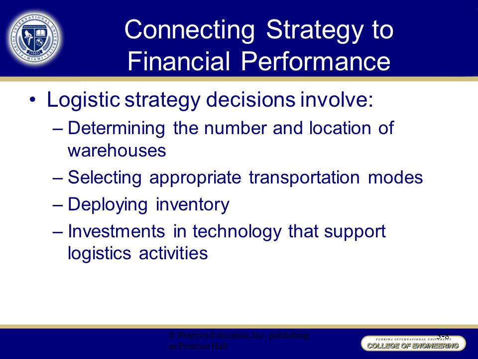 Connecting Strategy to Financial Performance Logistics strategy is directly influenced by strategic decisions in functional areas of: –Marketing Product availability, desired customer service levels, and packaging design directly influence logistics decisions –Manufacturing Strategic decisions by manufacturing to implement just-in-time system would influence logistics decisions in warehousing, transportation and inventory management © Pearson Education, Inc.