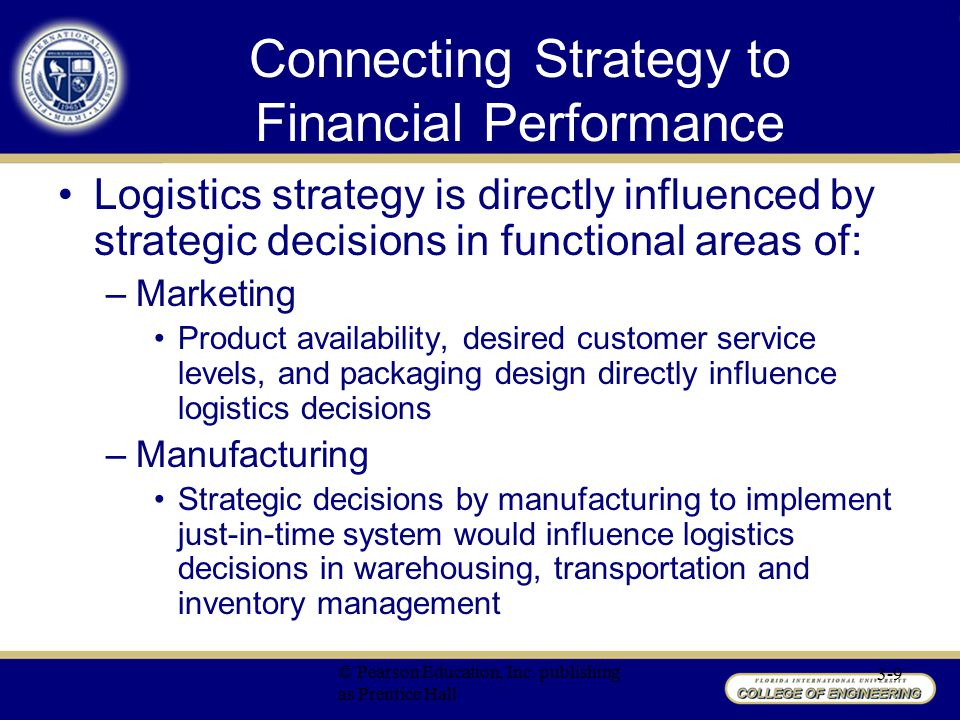 Logistics Connections to Net Profit Margin Net Profit Margin = net profit/sales Multiple ways in which net profit margin can be influenced by managerial decisions Relevant categories include: –Sales –Cost of goods sold –Total expenses © Pearson Education, Inc.