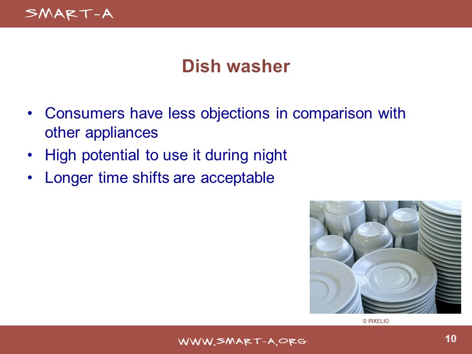 10 Dish washer Consumers have less objections in comparison with other appliances High potential to use it during night Longer time shifts are acceptable © PIXELIO