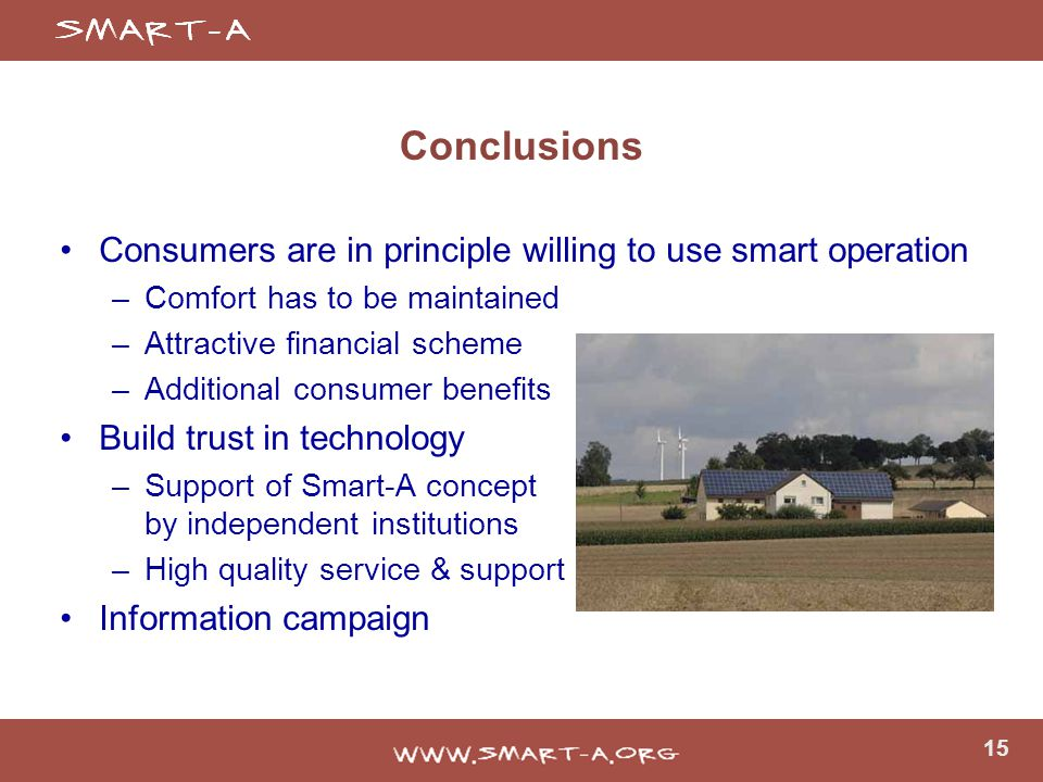 15 Conclusions Consumers are in principle willing to use smart operation –Comfort has to be maintained –Attractive financial scheme –Additional consumer benefits Build trust in technology –Support of Smart-A concept by independent institutions –High quality service & support Information campaign